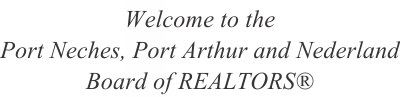 image of text stating welcome to Port Neches, Port Arthur and Nederland Board of REALTORS